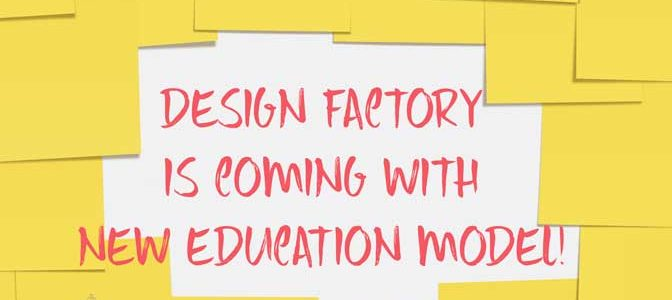 DESIGN FACTORY IS COMING WITH NEW EDUCATION MODEL!